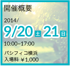 開催概要 2014/9/20~9/21 10:00~17:00 パシフィコ横浜 入場料¥1,000